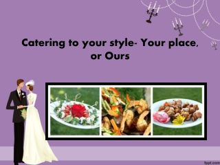 Catering to your style- Your place, or ours