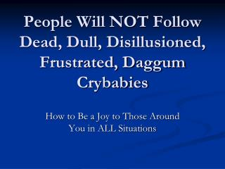 People Will NOT Follow Dead, Dull, Disillusioned, Frustrated, Daggum Crybabies