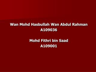 Wan Mohd Hasbullah Wan Abdul Rahman A109036 Mohd Fithri bin Saad A109001