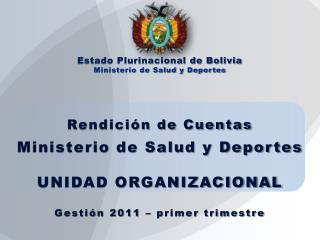 Rendición de Cuentas Ministerio de Salud y Deportes UNIDAD ORGANIZACIONAL Gestión 2011 – primer trimestre