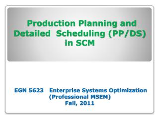 Production Planning and Detailed Scheduling (PP/DS) in SCM EGN 5623 Enterprise Systems Optimization (Professional M