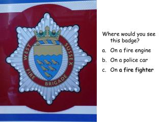 Where would you see this badge On a fire engine On a police car On a fire fighter
