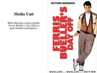 Media Unit More than just a teen comedy,  Ferris Bueller's Day  Off is a post-modern masterpiece.