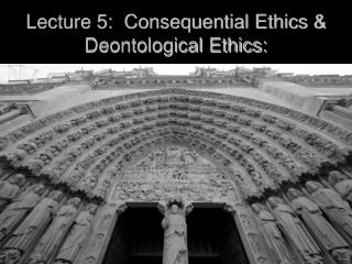 Lecture 5:  Consequential Ethics & Deontological Ethics: