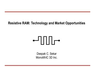 Resistive RAM: Technology and Market Opportunities Deepak C. Sekar MonolithIC 3D Inc.
