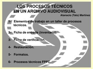LOS PROCESOS TÉCNICOS EN UN ARCHIVO AUDIOVISUAL Atanacio (Tato) Martínez 1- Elementos de trabajo en un taller de pro