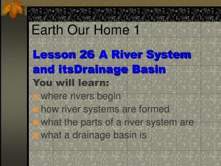 Lesson 26	A River System and itsDrainage Basin You will learn: where rivers begin how river systems are formed what the