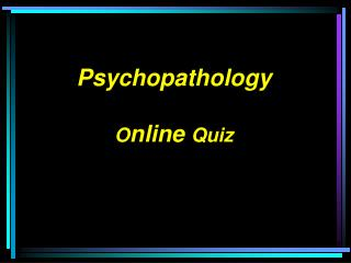 Psychopathology O nline  Quiz