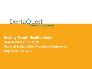 Healthy Mouth Healthy Body Oral Health Florida 2012 National & State Best Practices Conference August 23-24, 2012
