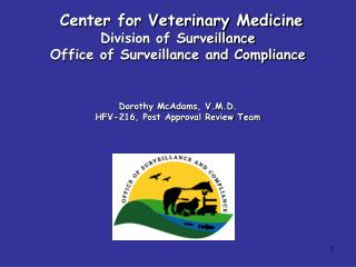 Center for Veterinary Medicine Division of Surveillance Office of Surveillance and Compliance Dorothy McAdams, V.M.D. HF