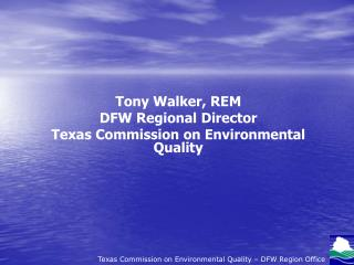 Tony Walker, REM DFW Regional Director Texas Commission on Environmental Quality