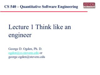 Lecture 1 Think like an engineer George D. Ogden, Ph. D. ogden@cs.stevens.edu  or george.ogden@stevens.edu