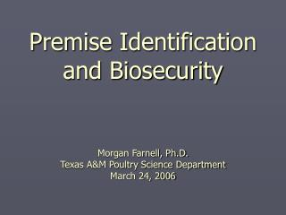 Premise Identification and Biosecurity Morgan Farnell, Ph.D. Texas A&M Poultry Science Department March 24, 2006