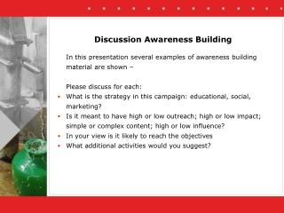 In this presentation several examples of awareness building material are shown –  	Please discuss for each: