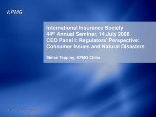 International Insurance Society 44 th  Annual Seminar, 14 July 2008 CEO Panel I: Regulators' Perspective: Consumer Iss