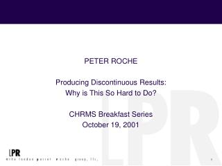 PETER ROCHE Producing Discontinuous Results: Why is This So Hard to Do? CHRMS Breakfast Series October 19, 2001