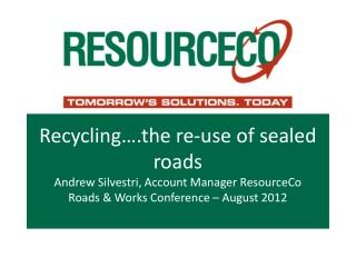 Recycling .the re-use of sealed roads Andrew Silvestri, Account Manager ResourceCo Roads  Works Conference   August 2012
