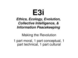 E3i Ethics, Ecology, Evolution, Collective Intelligence, & Information Peacekeeping