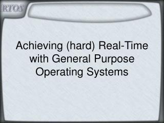 Achieving (hard) Real-Time with General Purpose Operating Systems