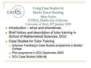 Using Case Studies in Maths Tutor Training Brien Nolan CASTeL, Dublin City University University of Bath, 29 th Jan