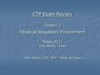 CTP Exam Review Chapter 2 Financial Regulatory Environment  Texpo 2011 Fort Worth, Texas Chris Zieber, CTP, SVP – Bank