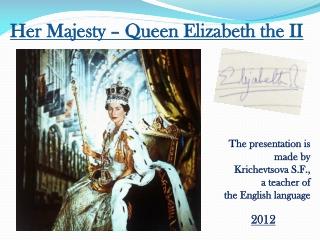Her Majesty – Queen Elizabeth the II