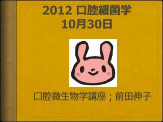 2012 口腔細菌学  10 月 30 日