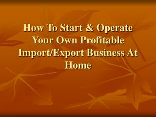 How To Start & Operate Your Own Profitable  Import/Export Business At Home