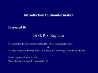 Introduction to Bioinformatics Presented By Dr G. P. S. Raghava Co-ordinator, Bioinformatic Centre, IMTECH, Chandigarh,