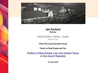 Jan Kohout Partner PROCHÁZKA / RANDL / KUBR attorneys at law Third CIS Local Counsel Forum Panel on Real Estate and Tax
