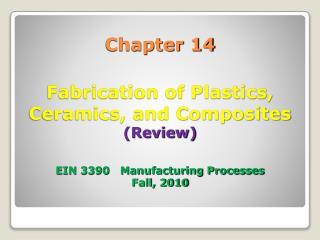 Chapter 14 Fabrication of Plastics, Ceramics, and Composites (Review) EIN 3390 Manufacturing Processes Fall, 2010