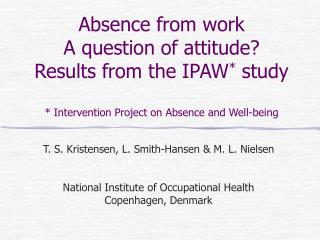 Absence from work A question of attitude? Results from the IPAW *  study * Intervention Project on Absence and Well-bein