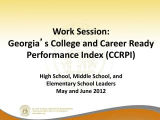 Work Session: Georgia ' s College and Career Ready Performance Index (CCRPI) High School, Middle School, and Elementar