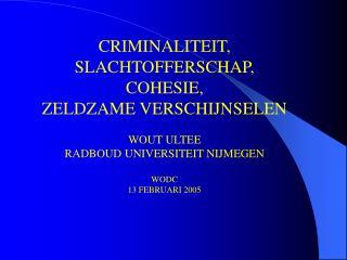 CRIMINALITEIT, SLACHTOFFERSCHAP, COHESIE, ZELDZAME VERSCHIJNSELEN WOUT ULTEE RADBOUD UNIVERSITEIT NIJMEGEN WODC 13 FEBRU