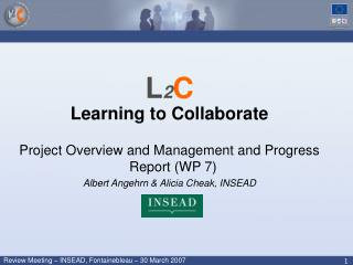 L 2 C Learning to Collaborate Project Overview and Management and Progress Report (WP 7) Albert Angehrn & Alicia Che