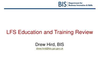LFS Education and Training Review  Drew Hird, BIS drew.hird@bis.gsi.gov.uk