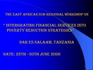 "THE EAST AFRICAN SUB-REGIONAL WORKSHOP ON "" INTERGRATING FINANCIAL SERVICES INTO POVERTY REDUCTION STRATEGIES"" DAR E"