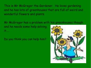 This is Mr McGregor the Gardener.  He loves gardening and he has lots of greenhouses that are full of weird and wonderfu