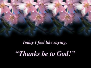 ''Thanks be to God !''