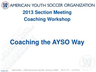 2013 Section Meeting Coaching Workshop Coaching the AYSO Way