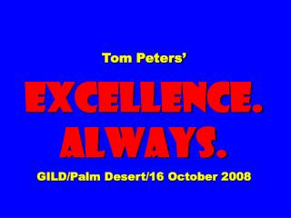 Tom Peters'  EXCELLENCE. ALWAYS. GILD/Palm Desert/16 October 2008