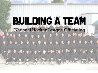 BUILDING A TEAM National Hockey League Officiating