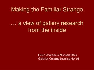 Making the Familiar Strange … a view of gallery research from the inside