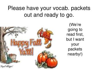 Please have your vocab. packets out and ready to go.
