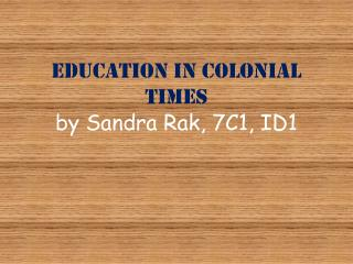 Education in Colonial Times by Sandra Rak, 7C1, ID1