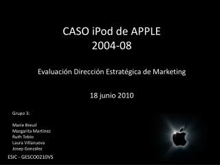 CASO iPod de APPLE 2004-08 Evaluación Dirección Estratégica de Marketing 18 junio 2010