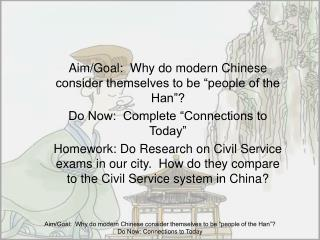 """Aim/Goal: Why do modern Chinese consider themselves to be """"people of the Han""""? Do Now: Complete """"Connections to Today"""""""