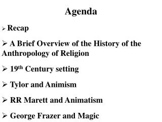 Agenda Recap  A Brief Overview of the History of the Anthropology of Religion  19 th  Century setting  Tylor and Animism