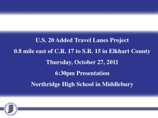 U.S. 20 Added Travel Lanes Project 0.8 mile east of C.R. 17 to S.R. 15 in Elkhart County Thursday, October 27, 2011 6:30