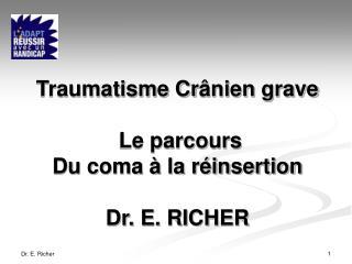 Traumatisme Cr ânien grave Le parcours Du coma à la réinsertion Dr. E. RICHER